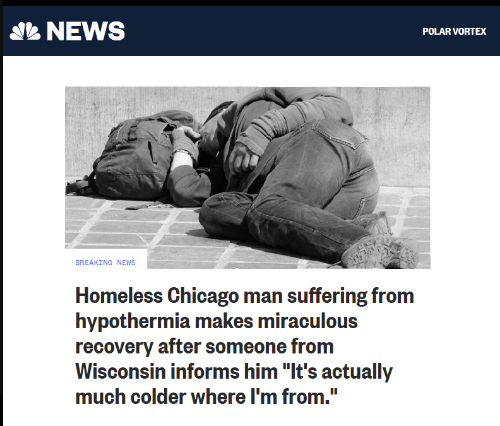 """Wisconsin: NEWS  POLAR VORTEX  BREAKING NEWS  Homeless Chicago man suffering from  hypothermia makes miraculous  recovery after someone from  Wisconsin informs him """"It's actually  much colder where I'm from."""""""