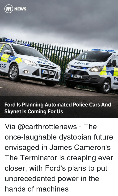 Cars, Future, and Memes: ) NEWS  POLICE  CE  AFI3 XCV  Ford Is Planning Automated Police Cars And  Skynet Is Coming For Us Via @carthrottlenews - The once-laughable dystopian future envisaged in James Cameron's The Terminator is creeping ever closer, with Ford's plans to put unprecedented power in the hands of machines