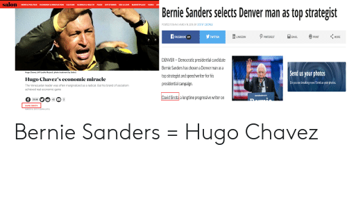 """Bernie Sanders, Facebook, and Food: NEWS & POLITICS ECONOMY & INNOVATION CULTURE SCIENCE &HEALTH FOOD LIFE STORIES SEX & LOVE MARKETPLACE VIDEO AR  Bernie Sanders selects Denver man as top strategist  POSTED 11:18 AM, MARCH 19,2019, BY JOE ST. GEORGE  - ρpNTEREST """" @PRINTくMORE  FACEBOOK 297  TWITTER  LINKEDIN  MAIL  DENVER - Democratic presidential candidate  Bernie Sanders has chosen a Denver man as a  top strategist and speechwriter for his  presidential campaign.  Send us your photos  Do you see breaking news? Send us your photos  Hugo Chavez (AP/Leslie Mazoch, photo treatment by Salon)  Hugo Chavez's economic miracle  The Venezuelan leader was often marginalized as a radical. But his brand of socialism  achieved real economic gains  David Sirota a longtime progressive writer on  29.8K  43  DAVID SIROTA  MARCH 6, 2013 5:30PM (UTC) Bernie Sanders = Hugo Chavez"""