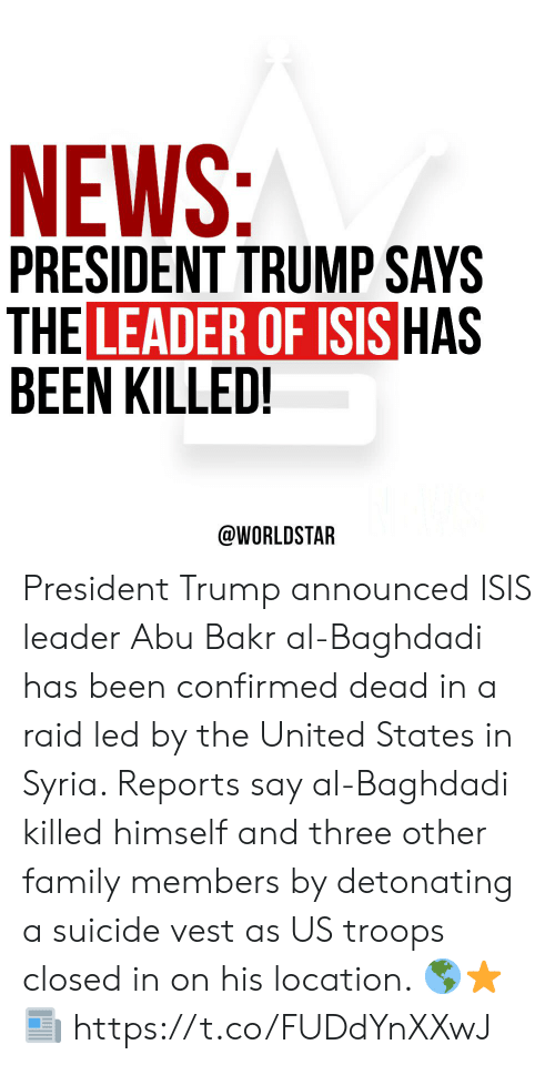 The United States: NEWS:  PRESIDENT TRUMP SAYS  THE LEADER OF ISIS HAS  BEEN KILLED!  @WORLDSTAR President Trump announced ISIS leader Abu Bakr al-Baghdadi has been confirmed dead in a raid led by the United States in Syria. Reports say al-Baghdadi killed himself and three other family members by detonating a suicide vest as US troops closed in on his location.  🌎⭐️📰 https://t.co/FUDdYnXXwJ