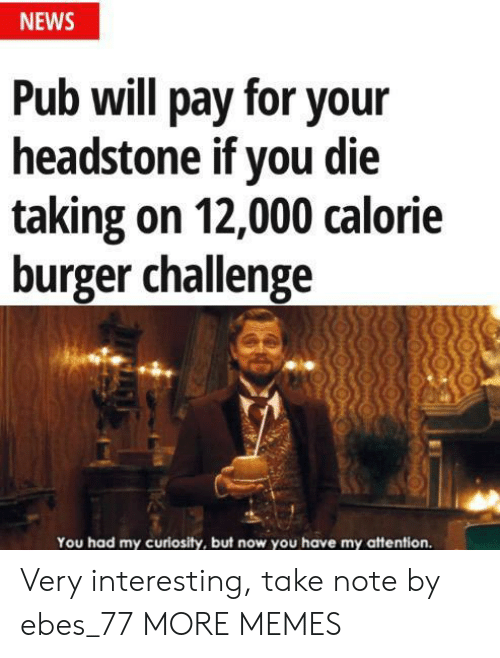 Dank, Memes, and News: NEWS  Pub will pay for your  headstone if you die  taking on 12,000 calorie  burger challenge  You had my curiosity, but now you have my attention. Very interesting, take note by ebes_77 MORE MEMES