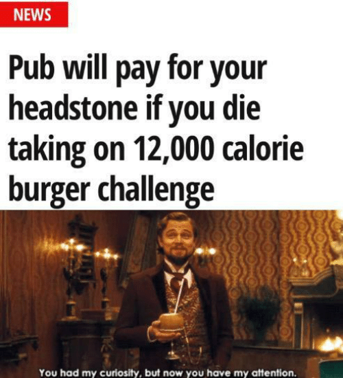 News, Burger, and Challenge: NEWS  Pub will pay for your  headstone if you die  taking on 12,000 calorie  burger challenge  You had my curiosity, but now you have my attention.