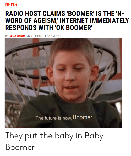Kelly: NEWS  RADIO HOST CLAIMS 'BOOMER' IS THE 'N-  WORD OF AGEISM; INTERNET IMMEDIATELY  RESPONDS WITH 'OK BOOMER  BY KELLY WYNNE ON 11/4/19 AT 1:42 PM EST  M-DUN  The future is now, Boomer They put the baby in Baby Boomer