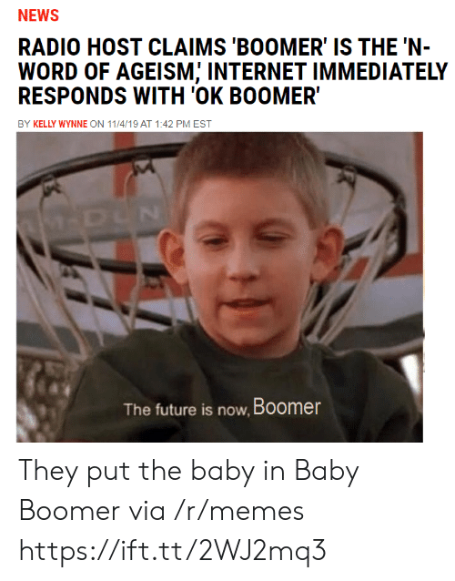 Kelly: NEWS  RADIO HOST CLAIMS 'BOOMER' IS THE 'N-  WORD OF AGEISM; INTERNET IMMEDIATELY  RESPONDS WITH 'OK BOOMER  BY KELLY WYNNE ON 11/4/19 AT 1:42 PM EST  M-DUN  The future is now, Boomer They put the baby in Baby Boomer via /r/memes https://ift.tt/2WJ2mq3
