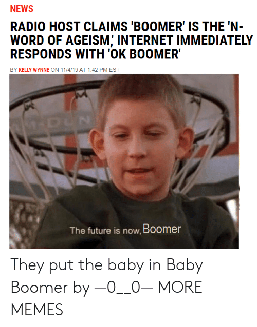 Radio: NEWS  RADIO HOST CLAIMS 'BOOMER' IS THE 'N-  WORD OF AGEISM; INTERNET IMMEDIATELY  RESPONDS WITH 'OK BOOMER  BY KELLY WYNNE ON 11/4/19 AT 1:42 PM EST  M-DUN  The future is now, Boomer They put the baby in Baby Boomer by —0__0— MORE MEMES