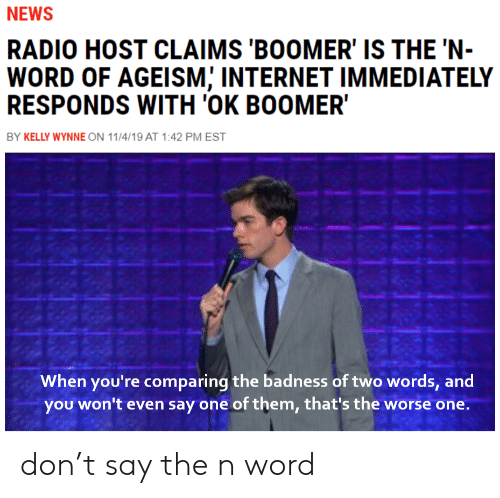 Radio: NEWS  RADIO HOST CLAIMS 'BOOMER' IS THE 'N-  WORD OF AGEISM; INTERNET IMMEDIATELY  RESPONDS WITH 'OK BOOMER  BY KELLY WYNNE ON 11/4/19 AT 1:42 PM EST  When you're comparing the badness of two words, and  you won't even say one of them, that's the worse one. don't say the n word