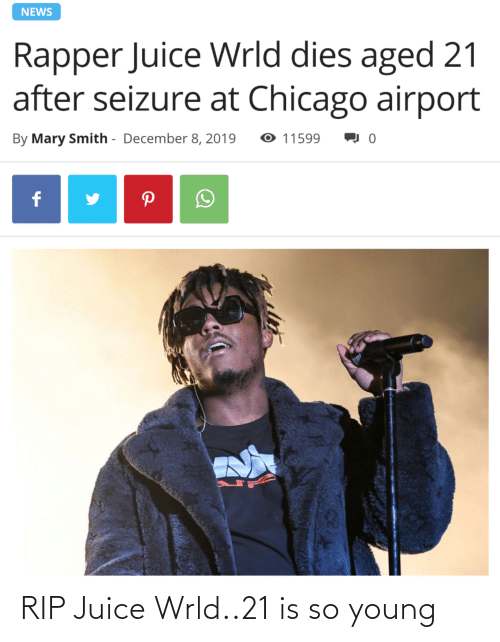 Chicago, Juice, and News: NEWS  Rapper Juice Wrld dies aged 21  after seizure at Chicago airport  O 11599  By Mary Smith - December 8, 2019 RIP Juice Wrld..21 is so young
