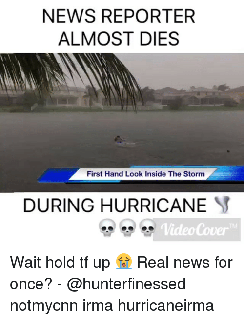 Memes, News, and Hurricane: NEWS REPORTER  ALMOST DIES  First Hand Look Inside The Storm  DURING HURRICANE  VideoCover  TM Wait hold tf up 😭 Real news for once? - @hunterfinessed notmycnn irma hurricaneirma