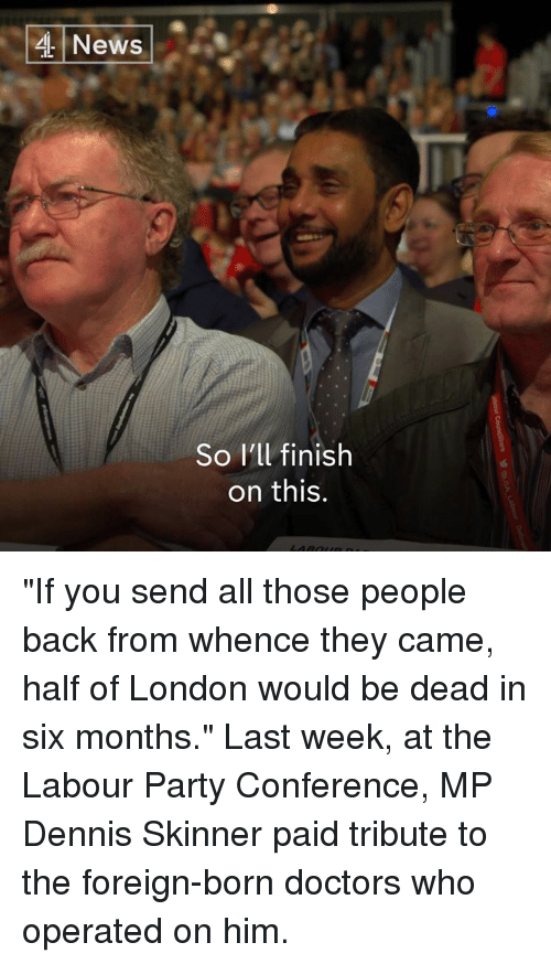 "Memes, News, and Party: News  So I'll finish  on this. ""If you send all those people back from whence they came, half of London would be dead in six months.""  Last week, at the Labour Party Conference, MP Dennis Skinner paid tribute to the foreign-born doctors who operated on him."