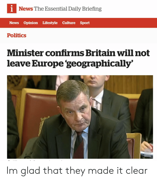 News, Politics, and Europe: News The Essential Daily Briefing  News Opinion Lifestyle Culture Sport  Politics  Minister confirms Britain will not  leave Europe 'geographically' Im glad that they made it clear