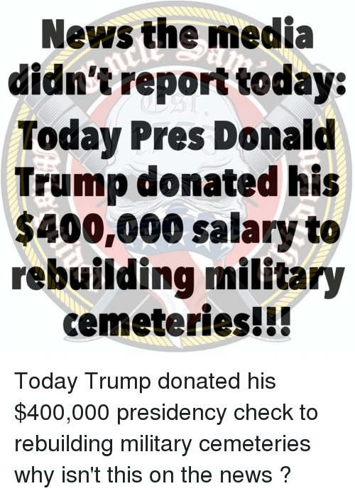 Donald Trump, Memes, and News: News the media  didn't report today:  Today Pres Donald  Trump donated his  $400,000 salary to  rebuilding military  cemeteries!!! Today Trump donated his $400,000 presidency check to rebuilding military cemeteries why isn't this on the news ?