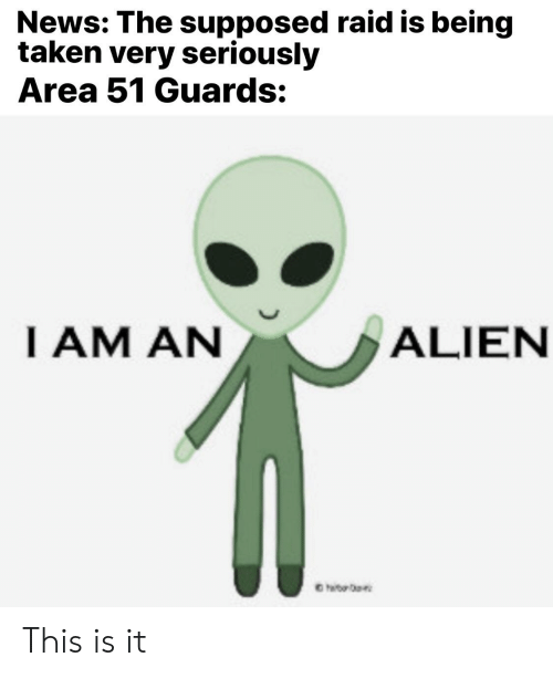 News, Reddit, and Taken: News: The supposed raid is being  taken very seriously  Area 51 Guards:  IAM AN  ALIEN  haib This is it