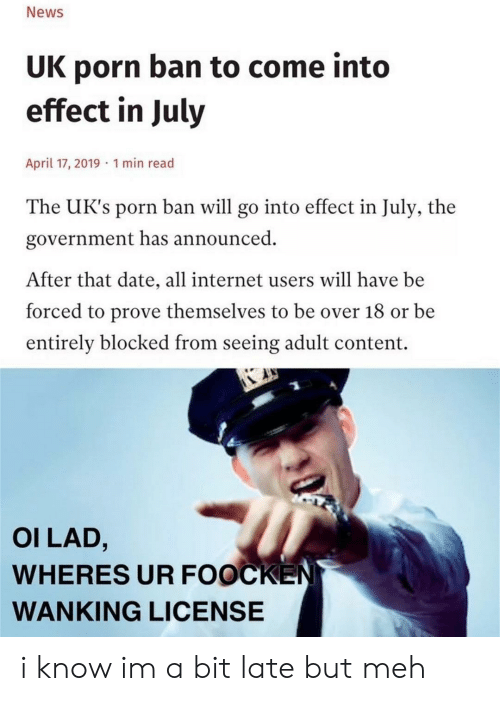 Uks: News  UK porn ban to come into  effect in July  April 17, 2019 1 min read  The UK's porn ban will go into effect in July, the  government has announced  After that date, all internet users will have be  forced to prove themselves to be over 18 or be  entirely blocked from seeing adult content.  OI LAD,  WHERES UR FOOCKEN  WANKING LICENSE i know im a bit late but meh