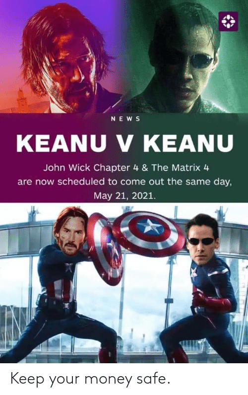 safe: NEWS  V KEANU  KEANU V KEANU  John Wick Chapter 4 & The Matrix 4  are now scheduled to come out the same day,  May 21, 2021. Keep your money safe.