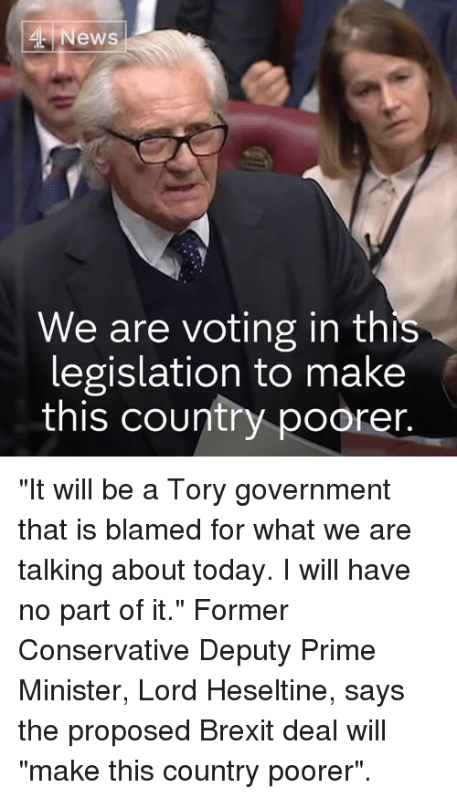 "Memes, News, and Today: News  We are voting in this  legislation to make  this country poorer ""It will be a Tory government that is blamed for what we are talking about today. I will have no part of it.""  Former Conservative Deputy Prime Minister, Lord Heseltine, says the proposed Brexit deal will ""make this country poorer""."