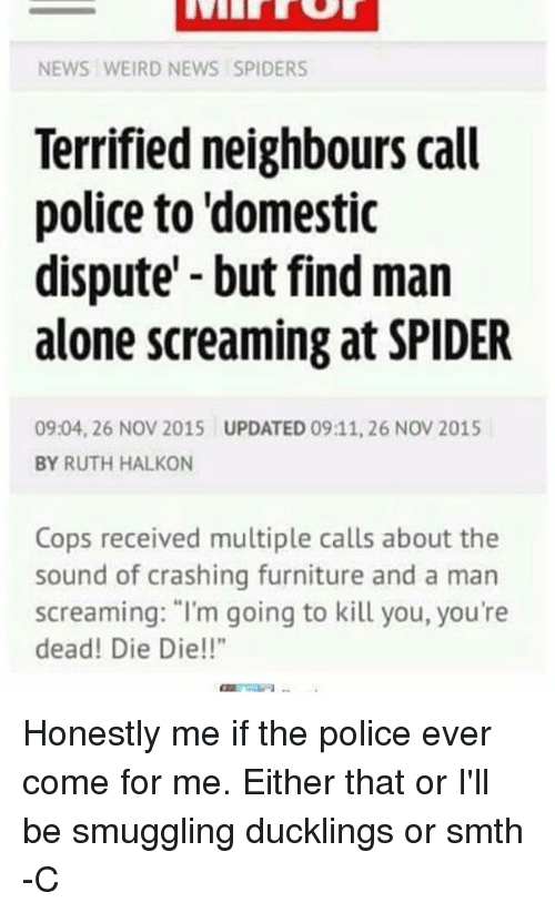 "Dieing Dying: NEWS WEIRD NEWS SPIDERS  Terrified neighbours call  police to domestic  dispute but find man  alone screaming at SPIDER  0904, 26 NOV 2015 UPDATED 09:11, 26 NOV 2015  BY RUTH HALKON  Cops received multiple calls about the  sound of crashing furniture and a man  screaming: ""I'm going to kill you, you're  dead! Die Die!"" Honestly me if the police ever come for me. Either that or I'll be smuggling ducklings or smth -C"