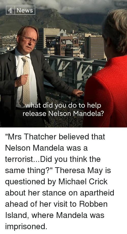 "Nelson Mandela: News  what did you do to help  release Nelson Mandela? ""Mrs Thatcher believed that Nelson Mandela was a terrorist...Did you think the same thing?""  Theresa May is questioned by Michael Crick about her stance on apartheid ahead of her visit to Robben Island, where Mandela was imprisoned."