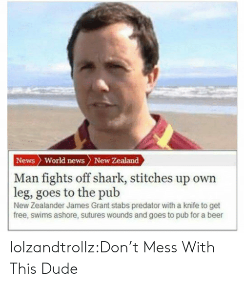 World News: News World news New Zealand  | Man fights off shark, stitches up own  leg, goes to the pub  New Zealander James Grant stabs predator with a knife to get  free, swims ashore, sutures wounds and goes to pub for a beer lolzandtrollz:Don't Mess With This Dude