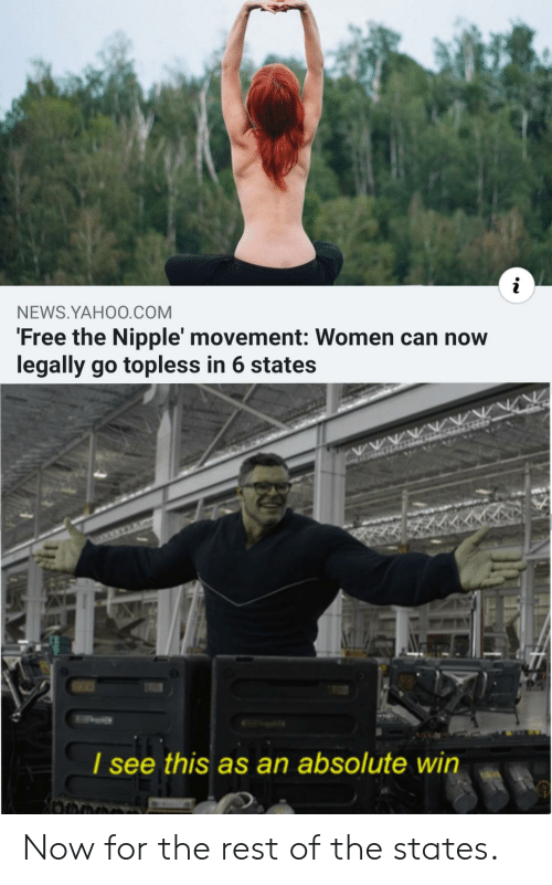 states: NEWS.YAHO0.COM  'Free the Nipple' movement: Women can now  legally go topless in 6 states  I see  this as an absolute win Now for the rest of the states.