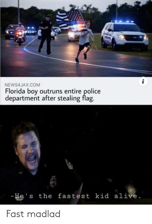 stealing: NEWS4 JAX.COM  Florida boy outruns entire police  department after stealing flag.  - He's the fastest kid alive. Fast madlad