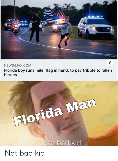 Bad, Florida Man, and Funny: NEWS4JAX.COM  i  Florida boy runs mile, flag in hand, to pay tribute to fallen  heroes  Florida Man  Not bad kid Not bad kid