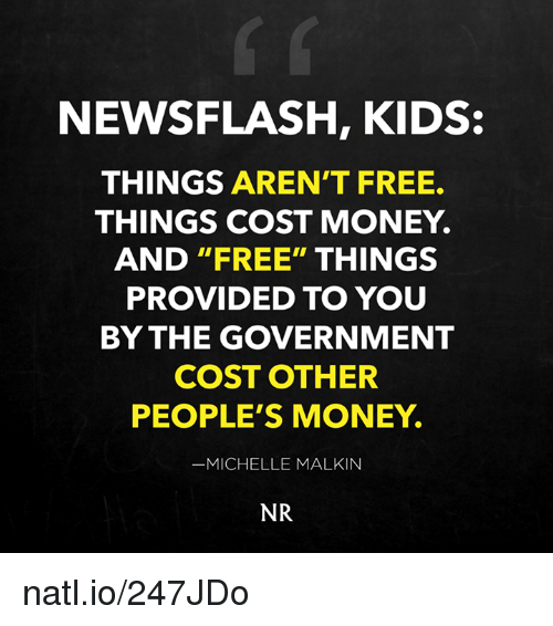 "Memes, Providence, and 🤖: NEWSFLASH, KIDS  THINGS AREN'T FREE.  THINGS COST MONEY.  AND ""FREE"" THINGS  PROVIDED TO YOU  BY THE GOVERNMENT  COST OTHER  PEOPLE'S MONEY.  MICHELLE MALKIN  NR natl.io/247JDo"