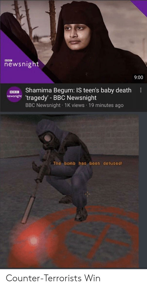 Death, Baby, and Been: newsnight  9:00  uBG Shamima Begum: IS teen's baby death  newsnght 'tragedy' BBC Newsnight  BBC Newsnight 1K views 19 minutes ago  The bomb has been detused Counter-Terrorists Win