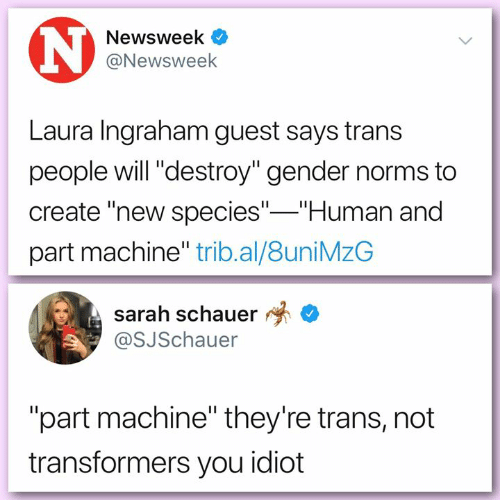 "Memes, Transformers, and Idiot: Newsweek  @Newsweek  Laura Ingraham guest says trans  people will ""destroy"" gender norms to  create ""new species"" Human and  part machine"" trib.al/8uniMzG  sarah schauer *  @SJSchauer  ""part machine"" they're trans, not  transformers you idiot"