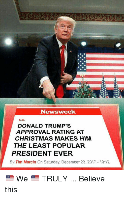 Christmas, Him, and Newsweek: Newsweek  U.S.  DONALD TRUMP'S  APPROVAL RATING AT  CHRISTMAS MAKES HIM  THE LEAST POPULAR  PRESIDENT EVER  By Tim Marcin On Saturday, December 23, 2017 10:12 🇺🇸 We 🇺🇸 TRULY ... Believe this