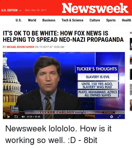 News, Sports, and Business: Newsweek  U.S. EDITION  Mon, Nov 20, 2017  U.S. World Business Tech & Science Culture Sports Health  IT'S OK TO BE WHITE: HOW FOX NEWS IS  HELPING TO SPREAD NEO-NAZI PROPAGANDA  BY MICHAEL EDISON HAYDEN ON 11/19/17 AT 10:00 AM  TUCKER'S THOUGHTS  SLAVERY IS EVIL  UNTIL 150 YRS AGO  SLAVERY WAS RULE  PLATO, MUHAMMAD, AZTECS  ALL OWNED SLAVES  FOX  EWS  TUCRER  CARLSO  it  ·  >勿4c 0125, 01:30 Newsweek lolololo.  How is it working so well. :D - 8bit