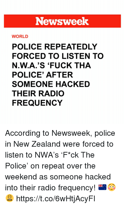 N.W.A.: Newsweek  WORLD  POLICE REPEATEDLY  FORCED TO LISTEN TO  N.W.A.'S 'FUCK THA  POLICE' AFTER  SOMEONE HACKED  THEIR RADIO  FREQUENCY According to Newsweek, police in New Zealand were forced to listen to NWA's 'F*ck  The Police' on repeat over the weekend as someone hacked into their radio frequency! 🇳🇿😳😩 https://t.co/6wHtjAcyFI