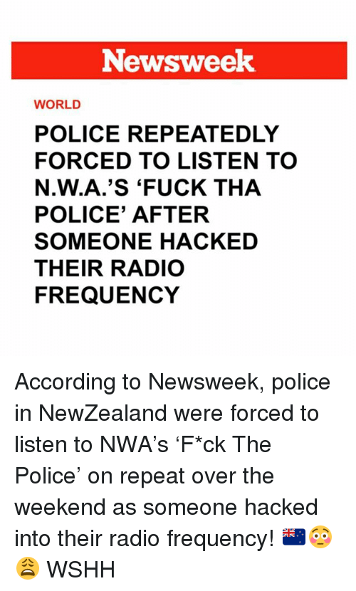 N.W.A.: Newsweek  WORLD  POLICE REPEATEDLY  FORCED TO LISTEN TO  N.W.A.'S 'FUCK THA  POLICE' AFTER  SOMEONE HACKED  THEIR RADIO  FREQUENCY According to Newsweek, police in NewZealand were forced to listen to NWA's 'F*ck The Police' on repeat over the weekend as someone hacked into their radio frequency! 🇳🇿😳😩 WSHH
