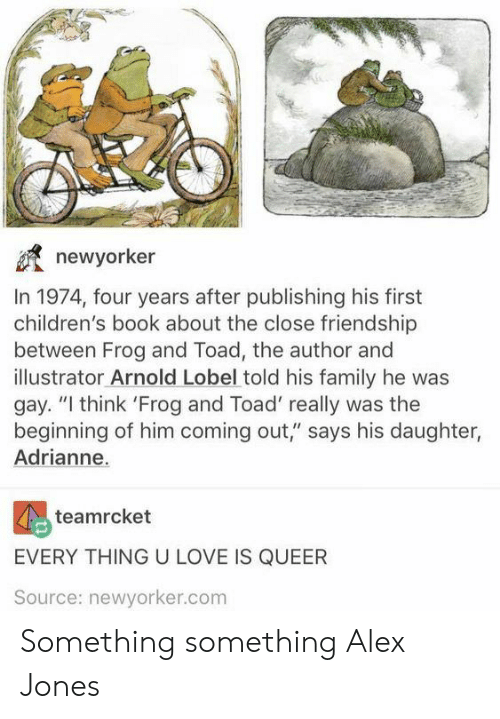"""Family, Love, and Alex Jones: newyorker  In 1974, four years after publishing his first  children's book about the close friendship  between Frog and Toad, the author and  illustrator Arnold Lobel told his family he was  gay. """"I think 'Frog and Toad' really was the  beginning of him coming out,"""" says his daughter,  Adrianne.  teamrcket  EVERY THING U LOVE IS QUEER  Source: newyorker.com Something something Alex Jones"""