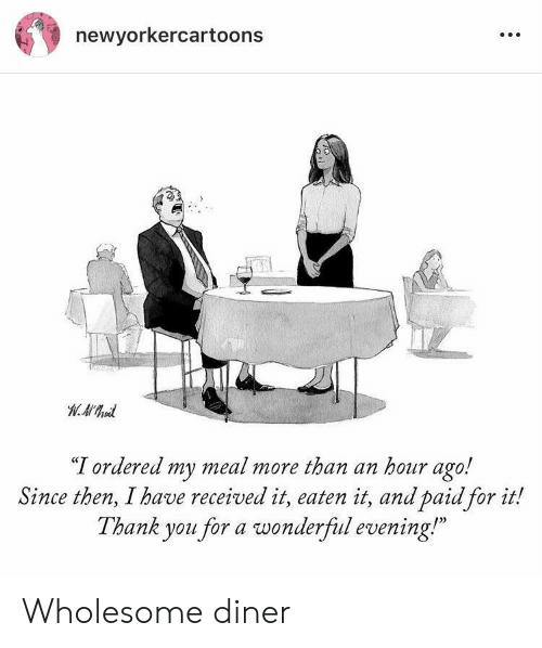 """Thank You, Wholesome, and You: newyorkercartoons  """"T ordered my meal more than an hour ago!  Since then, I have received it, eaten it, and paid for it!  Thank you for a wonderfiul evening!  0) Wholesome diner"""