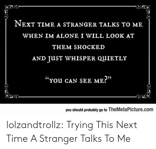 """Being Alone, Tumblr, and Blog: NEXT TIME A STRANGER TALKS TO ME  WHEN IM ALONE I WILL LOOK AT  THEM SHOСКED  AND JUST WHISPER QUIETLY  """"You cAN SEE ME?""""  you should probably go to TheMetaPicture.com lolzandtrollz:  Trying This Next Time A Stranger Talks To Me"""