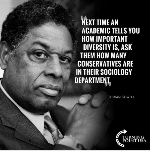 Memes, Time, and Diversity: NEXT TIME AN  ACADEMIC TELLS YOU  HOW IMPORTANT  DIVERSITY IS, ASK  THEM HOW MANY  CONSERVATIVES ARE  IN THEIR SOCIOLOGY  DEPARTMENI  THOMAS SOWELL  TURNING  POINT USA
