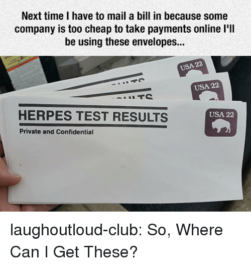 Club, Herpes, and Tumblr: Next time I have to mail a bill in because some  company is too cheap to take payments online l'll  be using these envelopes...  USA 22  USA 22  HERPES TEST RESULTS  USA 22  Private and Confidential laughoutloud-club:  So, Where Can I Get These?