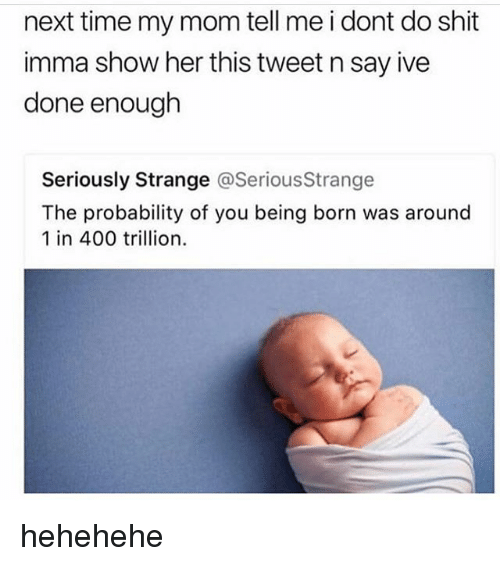 Memes, Shit, and Time: next time my mom tell me i dont do shit  imma show her this tweet n say ive  done enough  Seriously Strange @SeriousStrange  The probability of you being born was around  1 in 400 trillion. hehehehe