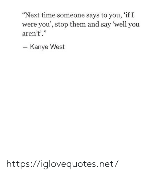 """Kanye West: """"Next time someone says to you, 'if I  were you', stop them and say 'well you  aren't'.""""  - Kanye West https://iglovequotes.net/"""