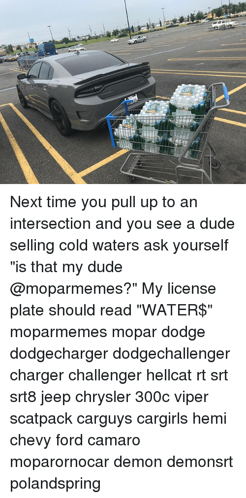 """Dude, Memes, and Camaro: Next time you pull up to an intersection and you see a dude selling cold waters ask yourself """"is that my dude @moparmemes?"""" My license plate should read """"WATER$"""" moparmemes mopar dodge dodgecharger dodgechallenger charger challenger hellcat rt srt srt8 jeep chrysler 300c viper scatpack carguys cargirls hemi chevy ford camaro moparornocar demon demonsrt polandspring"""
