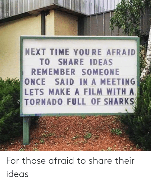 Sharks, Time, and Tornado: NEXT TIME YOURE AFRAID  TO SHARE IDEAS  REMEMBER SOMEONE  ONCE SAID IN A MEETING  LETS MAKE A FILM WITH A  TORNADO FULL OF SHARKS For those afraid to share their ideas