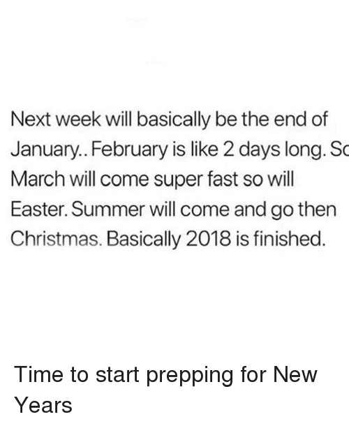 Christmas, Easter, and Summer: Next week will basically be the end of  January.. February is like 2 days long. So  March will come super fast so will  Easter. Summer will come and go then  Christmas. Basically 2018 is finished Time to start prepping for New Years