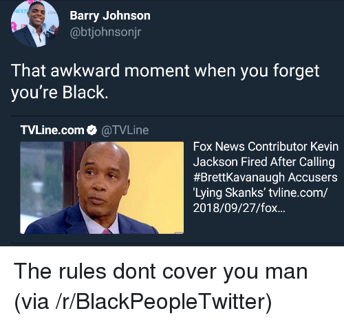 Blackpeopletwitter, News, and Awkward: NEXTE  Barry Johnson  @btjohnsonjr  That awkward moment when you forget  you're Black.  TVLine.com. @TVLine  Fox News Contributor Kevin  Jackson Fired After Calling  #Brettkavanaugh Accusers  Lying Skanks' tvline.com/  2018/09/27/fox... The rules dont cover you man (via /r/BlackPeopleTwitter)