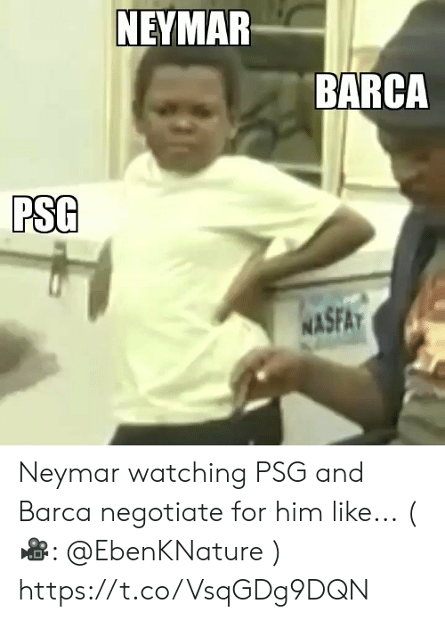 Memes, Neymar, and Barca: NEYMAR  BARCA  PSG  WASFA Neymar watching PSG and Barca negotiate for him like... (🎥: @EbenKNature )  https://t.co/VsqGDg9DQN