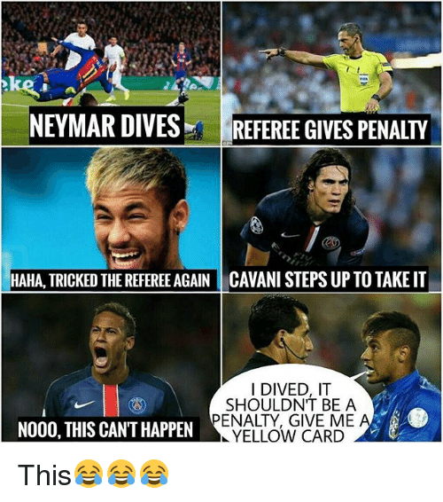 Memes, Neymar, and Haha: NEYMAR DIVES  REFEREE GIVES PENALTY  HAHA, TRICKED THE REFEREE AGAIN CAVANI STEPS UP TO TAKE IT  I DIVED, IT  SHOULDNT BE A  PENALTY, GIVE ME  NO00, THIS CAN'T HAPPEN  YELLOW CARD This😂😂😂