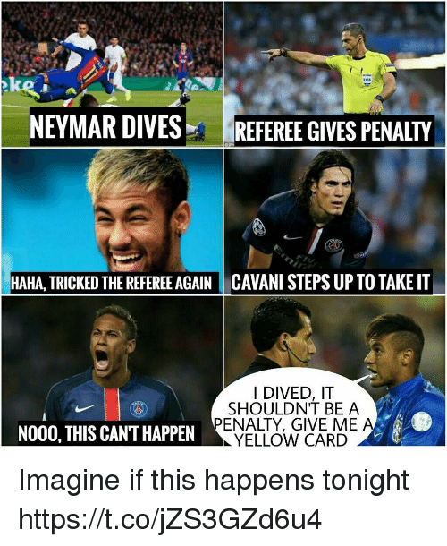 Memes, Neymar, and Haha: NEYMAR DIVESREFEREE GIVES PENALTY  HAHA, TRICKED THE REFEREE AGAIN CAVANI STEPS UP TO TAKE IT  I DIVED, IT  SHOULDNT BE A  PENALTY, GIVE MEA  YELLOW CARD  NO00, THIS CAN'T HAPPEN Imagine if this happens tonight https://t.co/jZS3GZd6u4