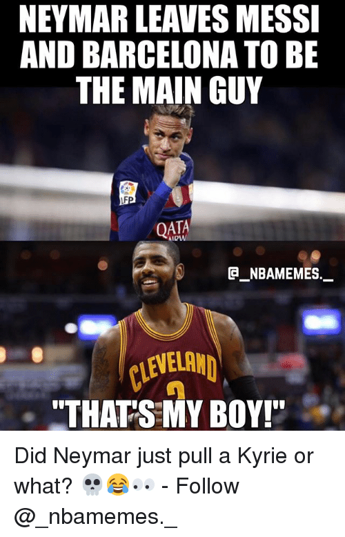 "That's My Boy: NEYMAR LEAVES MESSI  AND BARCELONA TO BE  THE MAIN GUY  QATA  e_NBAMEMEs._  CLEVEL  ""THATS MY BOY! Did Neymar just pull a Kyrie or what? 💀😂👀 - Follow @_nbamemes._"