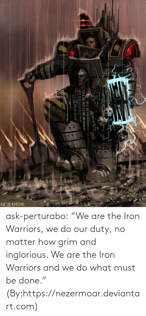 "Must: NEZERMOAR ask-perturabo:  ""We are the Iron Warriors, we do our duty, no matter how grim and inglorious. We are the Iron Warriors and we do what must be done.""  (By:https://nezermoar.deviantart.com)"