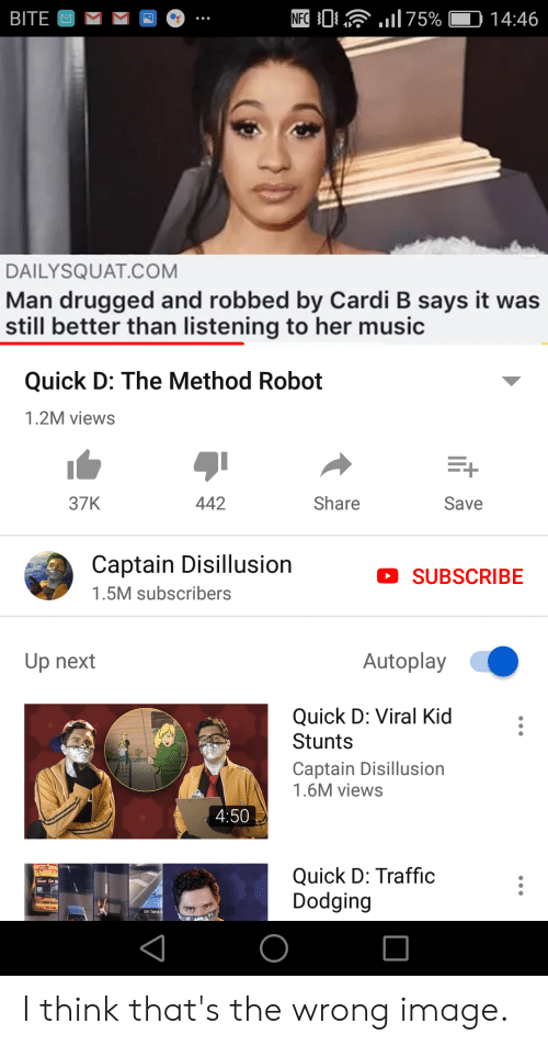 Music, Traffic, and Image: NFC  75%  BITE  14:46  DAILYSQUAT.COM  Man drugged and robbed by Cardi B says it was  still better than listening to her music  Quick D: The Method Robot  1.2M views  37K  442  Share  Save  Captain Disillusion  SUBSCRIBE  1.5M subscribers  Autoplay  Up next  Quick D: Viral Kid  Stunts  Captain Disillusion  1.6M views  4:50  Quick D: Traffic  Dodging I think that's the wrong image.