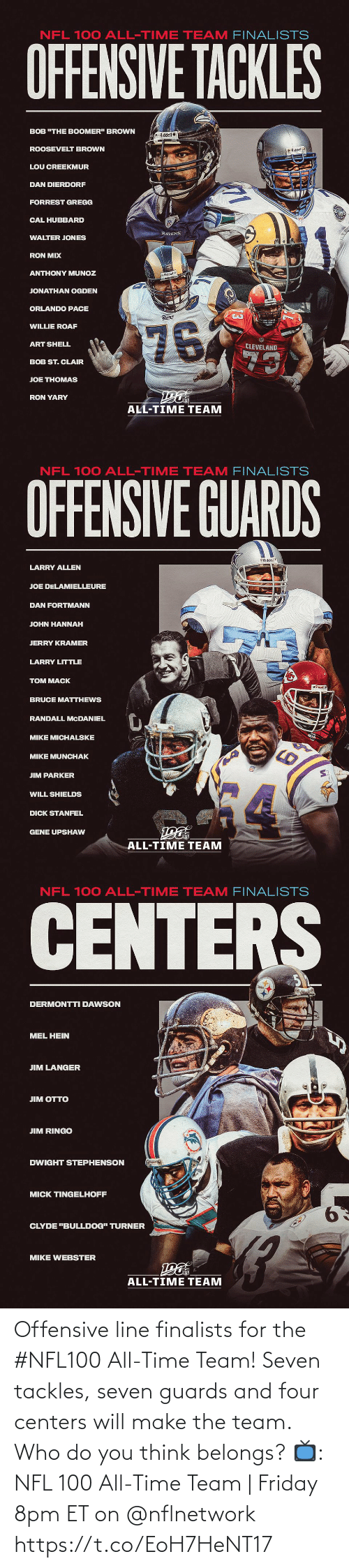 "Friday, Memes, and Nfl: NFL 100 ALL-TIME TEAM FINALISTS  OFFENSIVE TACKLES  BOB ""THE BOOMER"" BROWN  Riddel  ROOSEVELT BROWN  O Riddell  LOU CREEKMUR  DAN DIERDORF  FORREST GREGG  CAL HUBBARD  RAVENS  WALTER JONES  RON MIX  ANTHONY MUNOZ  Riddell  JONATHAN OGDEN  ORLANDO PACE  Rams  76  WILLIE ROAF  ART SHELL  CLEVELAND  73  BOB ST. CLAIR  JOE THOMAS  RON YARY  ALL-TIME TEAM   NFL 100 ALL-TIME TEAM FINALISTS  OFFENSIVE GUARDS  Riddel  LARRY ALLEN  JOE DELAMIELLEURE  DAN FORTMANN  JOHN HANNAH  JERRY KRAMER  LARRY LITTLE  TOM MACK  BRUCE MATTHEWS  RANDALL MCDANIEL  MIKE MICHALSKE  MIKE MUNCHAK  JIM PARKER  WILL SHIELDS  DICK STANFEL  GENE UPSHAW  ALL-TIME TEAM   NFL 100 ALL-TIME TEAM FINALISTS  CENTERS  DERMONTTI DAWSON  MEL HEIN  JIM LANGER  ЛM OТTO  JIM RINGO  DWIGHT STEPHENSON  MICK TINGELHOFF  9.  CLYDE ""BULLDOG"" TURNER  MIKE WEBSTER  ALL-TIME TEAM Offensive line finalists for the #NFL100 All-Time Team!  Seven tackles, seven guards and four centers will make the team. Who do you think belongs?  📺: NFL 100 All-Time Team 